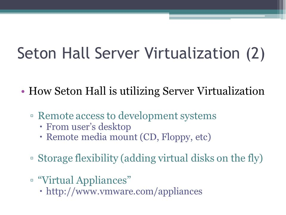 Seton Hall Server Virtualization (2) How Seton Hall is utilizing Server Virtualization ▫Remote access to development systems  From user's desktop  R