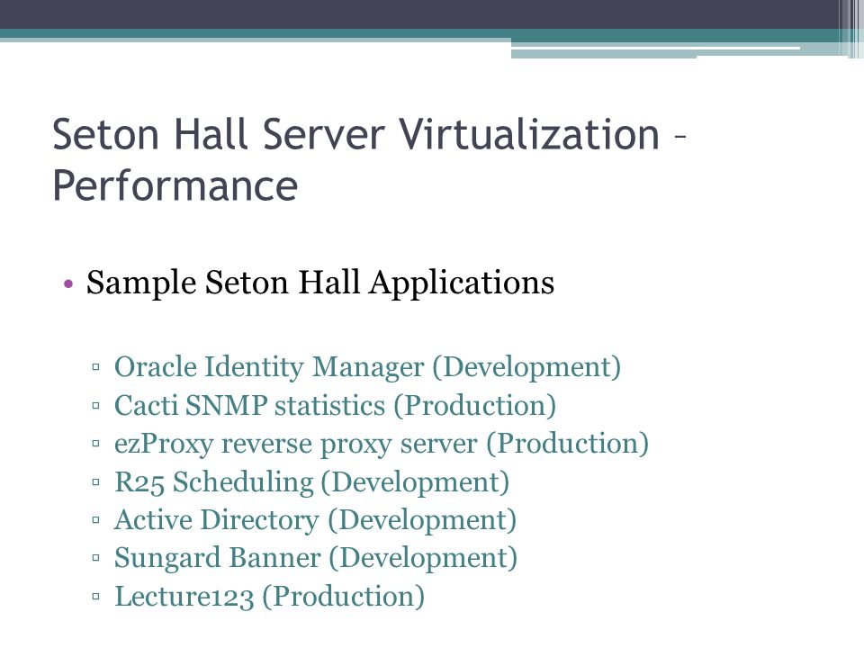 Seton Hall Server Virtualization – Performance Sample Seton Hall Applications ▫Oracle Identity Manager (Development) ▫Cacti SNMP statistics (Productio