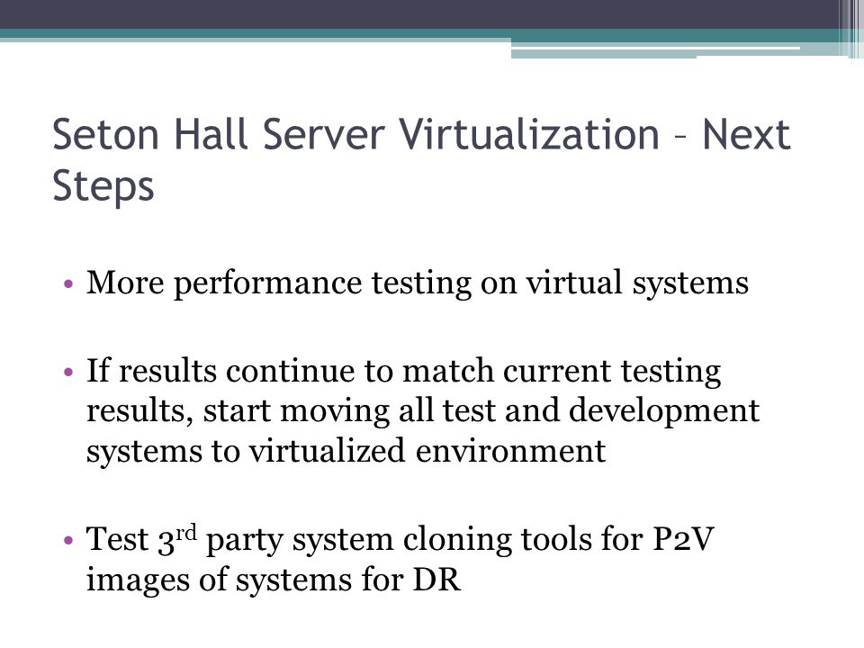 Seton Hall Server Virtualization – Next Steps More performance testing on virtual systems If results continue to match current testing results, start