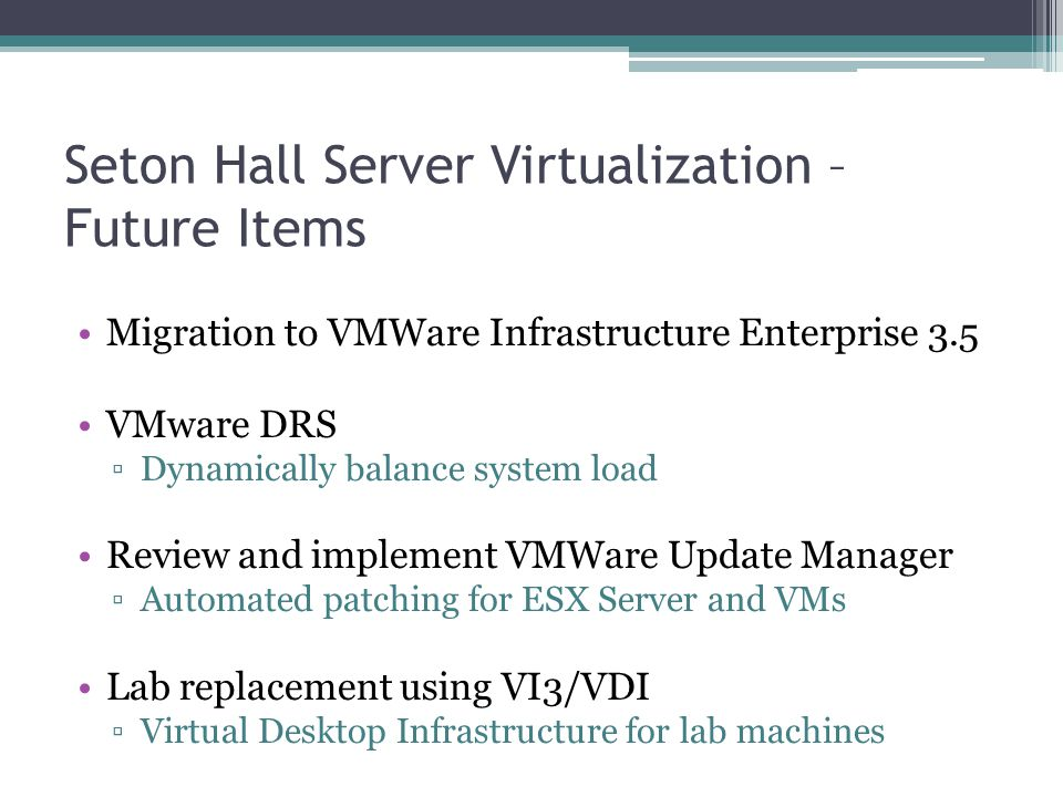 Seton Hall Server Virtualization – Future Items Migration to VMWare Infrastructure Enterprise 3.5 VMware DRS ▫Dynamically balance system load Review a