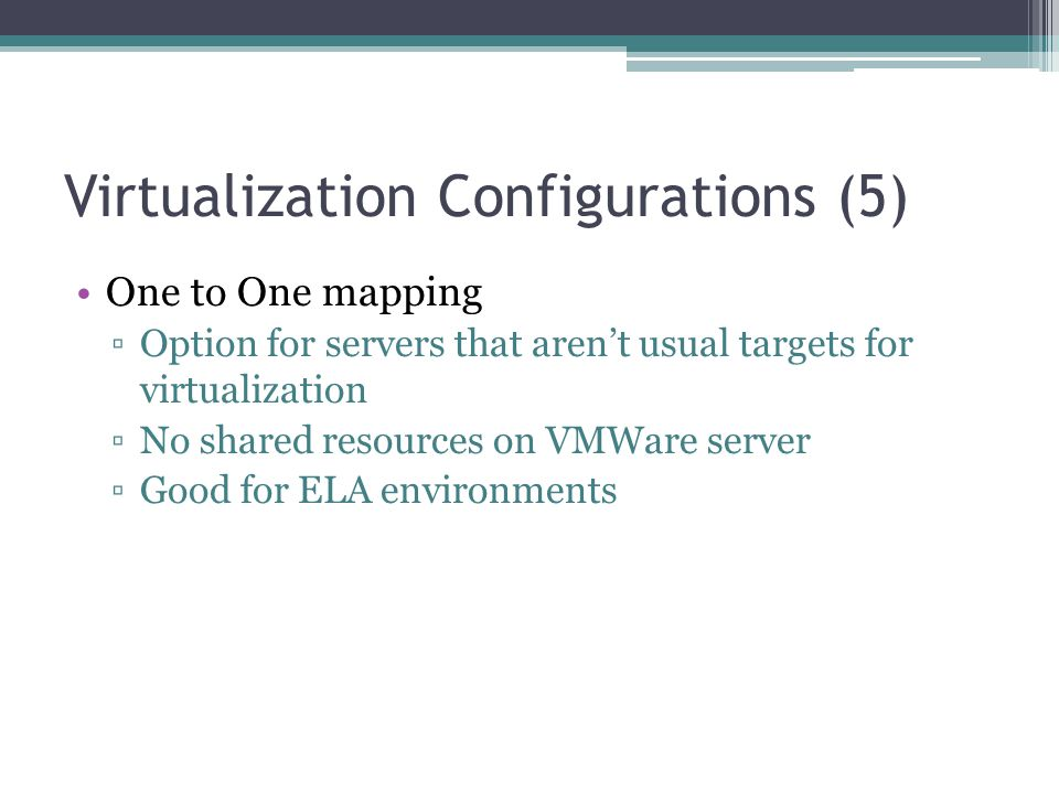 Virtualization Configurations (5) One to One mapping ▫Option for servers that aren't usual targets for virtualization ▫No shared resources on VMWare s