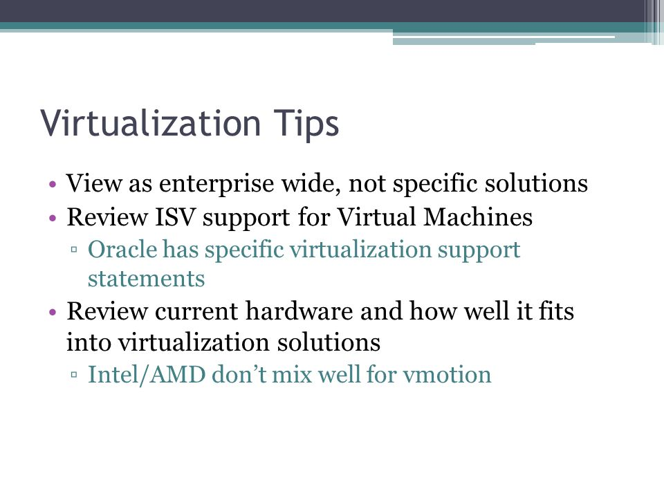 Virtualization Tips View as enterprise wide, not specific solutions Review ISV support for Virtual Machines ▫Oracle has specific virtualization support statements Review current hardware and how well it fits into virtualization solutions ▫Intel/AMD don't mix well for vmotion