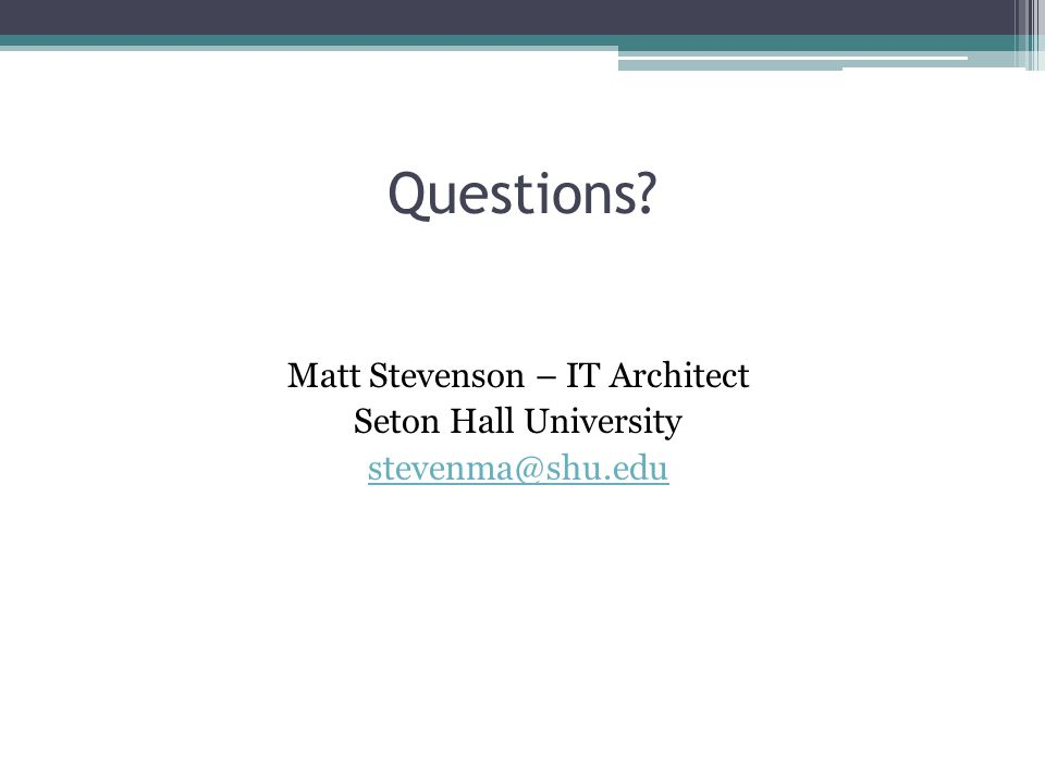 Questions? Matt Stevenson – IT Architect Seton Hall University stevenma@shu.edu