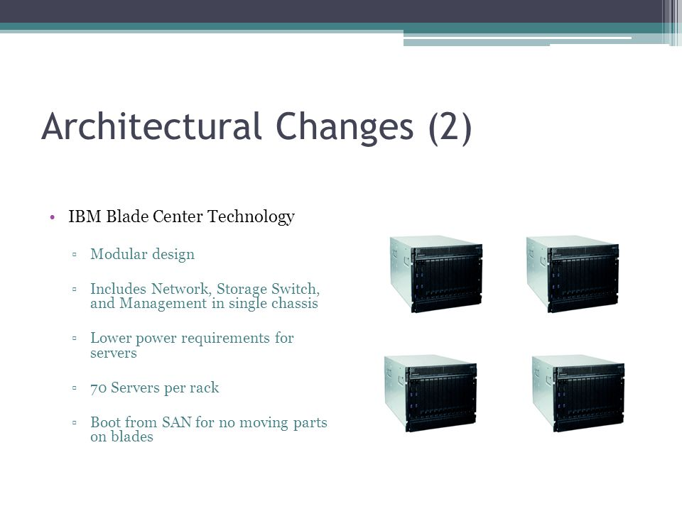 Architectural Changes (2) IBM Blade Center Technology ▫Modular design ▫Includes Network, Storage Switch, and Management in single chassis ▫Lower power