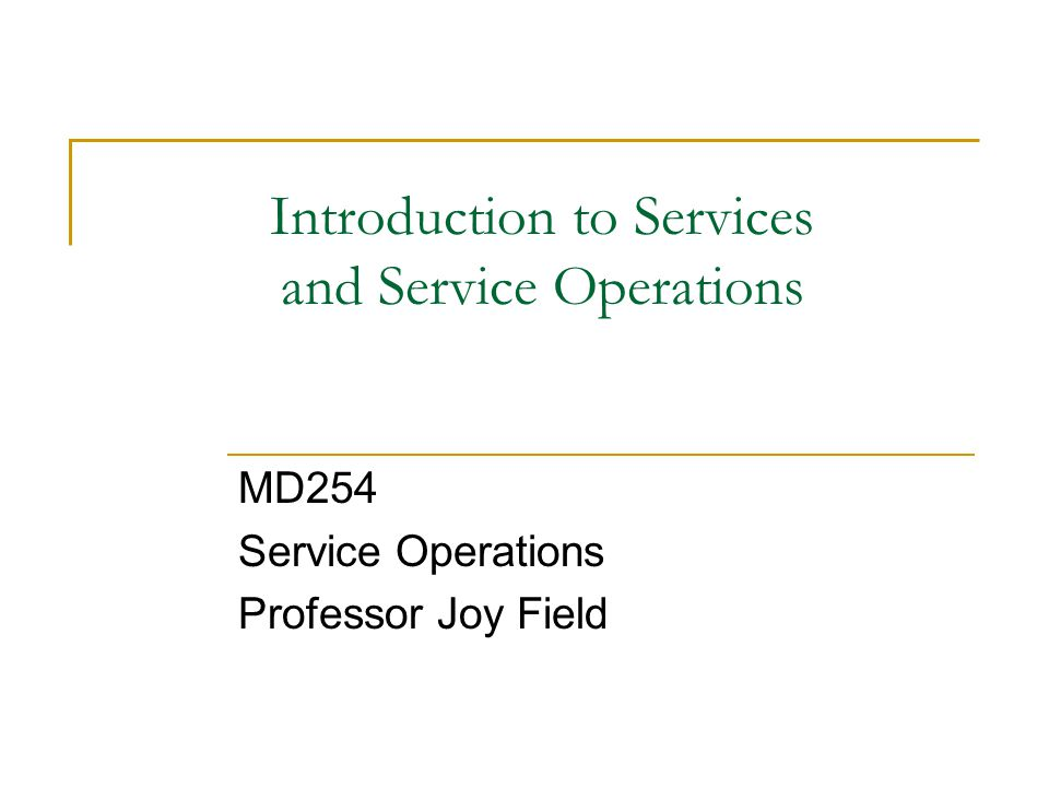 Introduction to Services and Service Operations MD254 Service Operations Professor Joy Field