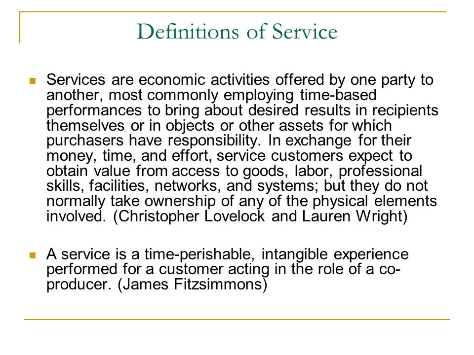 Definitions of Service Services are economic activities offered by one party to another, most commonly employing time-based performances to bring about desired results in recipients themselves or in objects or other assets for which purchasers have responsibility.