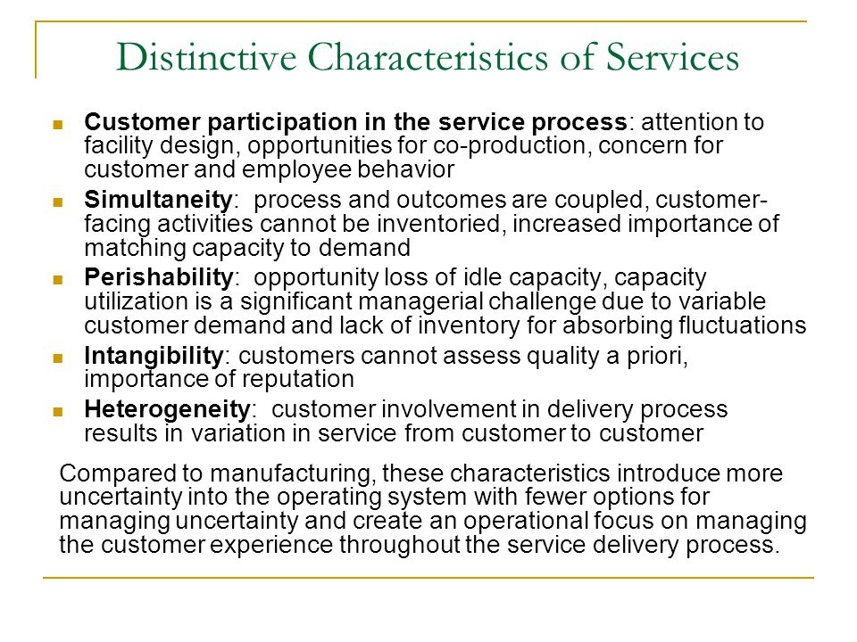 Distinctive Characteristics of Services Customer participation in the service process: attention to facility design, opportunities for co-production, concern for customer and employee behavior Simultaneity: process and outcomes are coupled, customer- facing activities cannot be inventoried, increased importance of matching capacity to demand Perishability: opportunity loss of idle capacity, capacity utilization is a significant managerial challenge due to variable customer demand and lack of inventory for absorbing fluctuations Intangibility: customers cannot assess quality a priori, importance of reputation Heterogeneity: customer involvement in delivery process results in variation in service from customer to customer Compared to manufacturing, these characteristics introduce more uncertainty into the operating system with fewer options for managing uncertainty and create an operational focus on managing the customer experience throughout the service delivery process.
