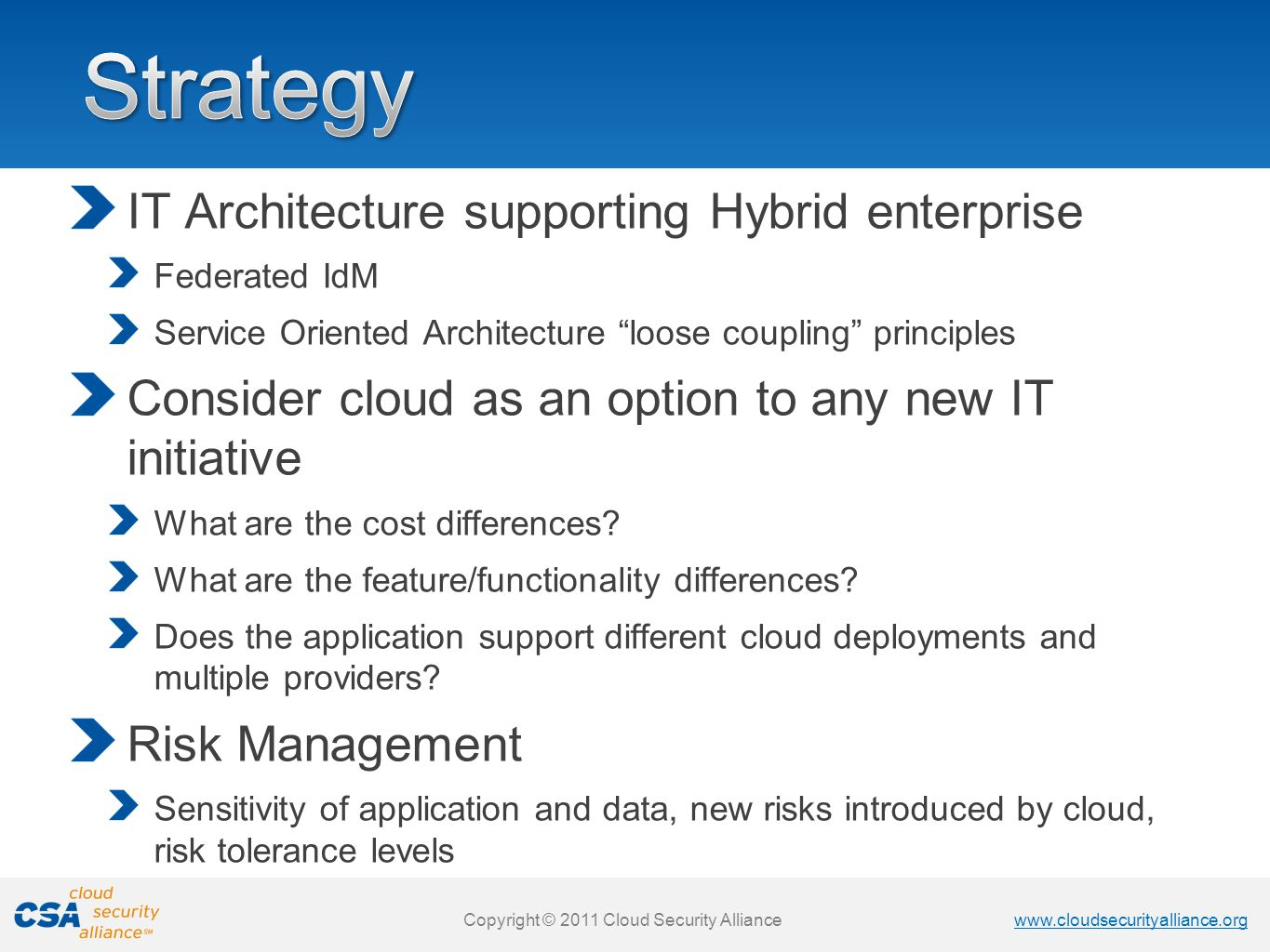 www.cloudsecurityalliance.org Copyright © 2011 Cloud Security Alliance www.cloudsecurityalliance.org Copyright © 2011 Cloud Security Alliance IT Architecture supporting Hybrid enterprise Federated IdM Service Oriented Architecture loose coupling principles Consider cloud as an option to any new IT initiative What are the cost differences.