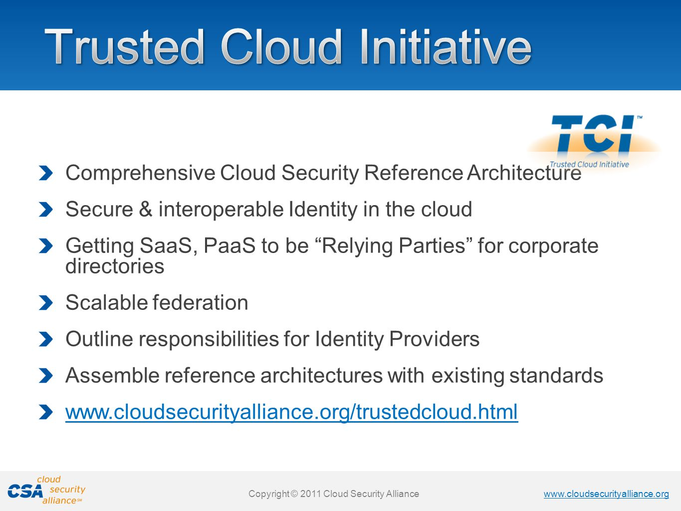 www.cloudsecurityalliance.org Copyright © 2011 Cloud Security Alliance www.cloudsecurityalliance.org Copyright © 2011 Cloud Security Alliance Comprehensive Cloud Security Reference Architecture Secure & interoperable Identity in the cloud Getting SaaS, PaaS to be Relying Parties for corporate directories Scalable federation Outline responsibilities for Identity Providers Assemble reference architectures with existing standards www.cloudsecurityalliance.org/trustedcloud.html
