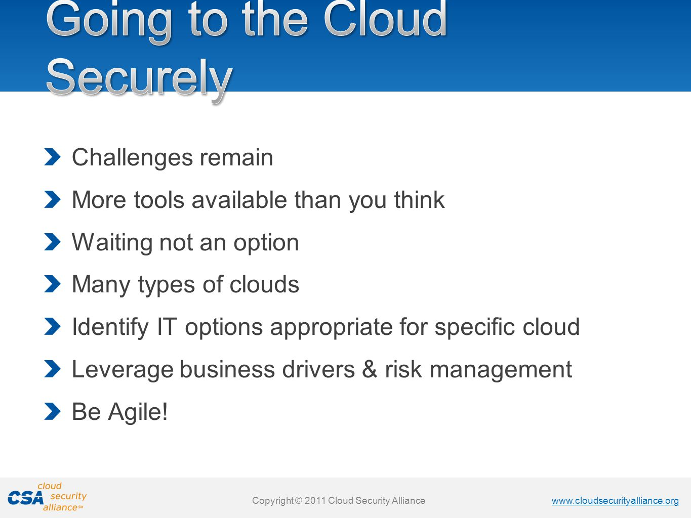 www.cloudsecurityalliance.org Copyright © 2011 Cloud Security Alliance www.cloudsecurityalliance.org Copyright © 2011 Cloud Security Alliance Challenges remain More tools available than you think Waiting not an option Many types of clouds Identify IT options appropriate for specific cloud Leverage business drivers & risk management Be Agile!