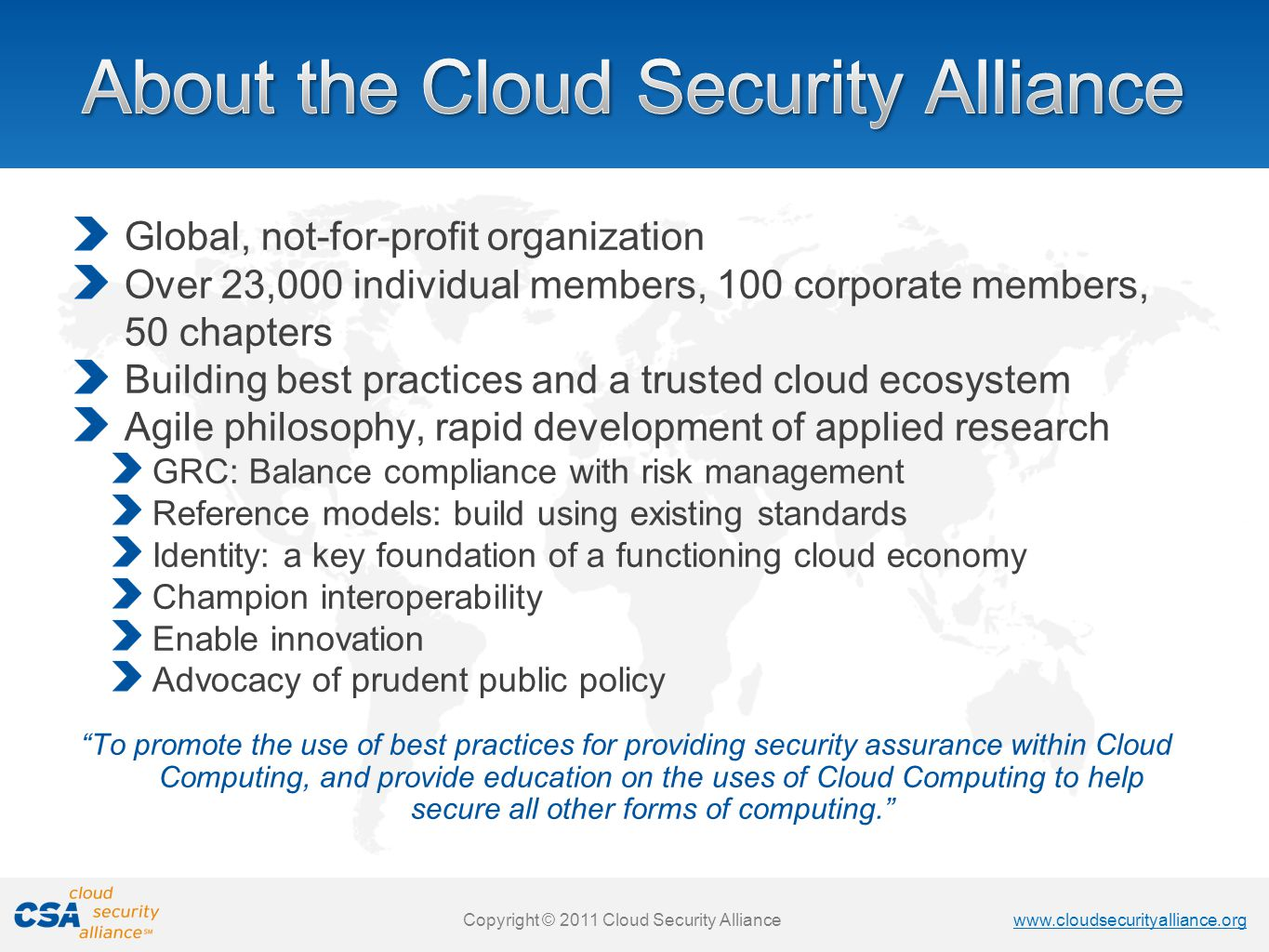 www.cloudsecurityalliance.org Copyright © 2011 Cloud Security Alliance www.cloudsecurityalliance.org Copyright © 2011 Cloud Security Alliance Global, not-for-profit organization Over 23,000 individual members, 100 corporate members, 50 chapters Building best practices and a trusted cloud ecosystem Agile philosophy, rapid development of applied research GRC: Balance compliance with risk management Reference models: build using existing standards Identity: a key foundation of a functioning cloud economy Champion interoperability Enable innovation Advocacy of prudent public policy To promote the use of best practices for providing security assurance within Cloud Computing, and provide education on the uses of Cloud Computing to help secure all other forms of computing.