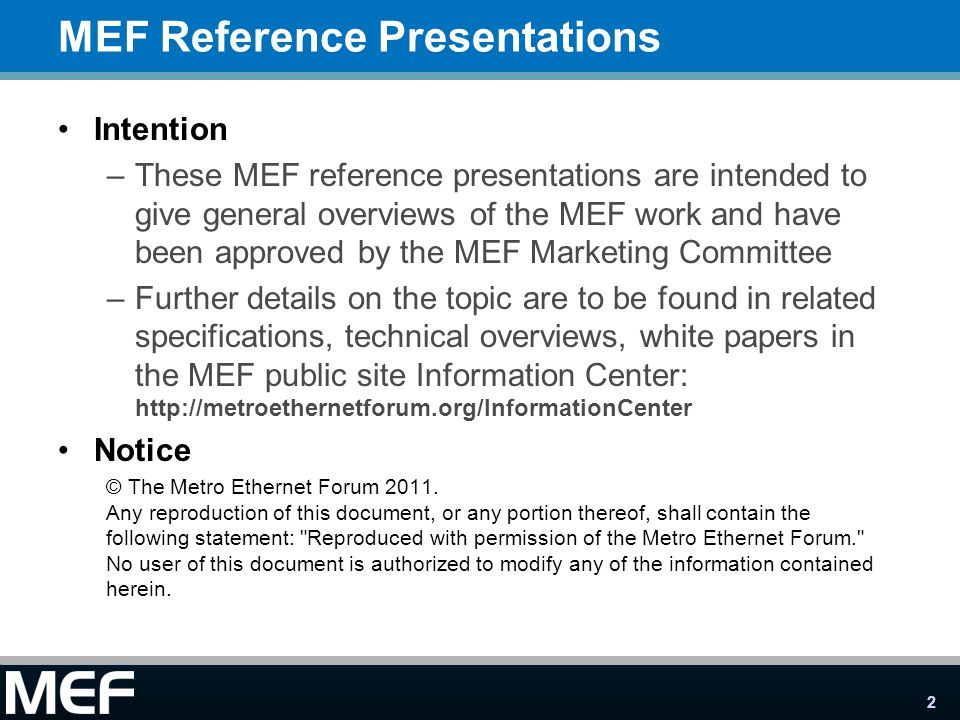 2 MEF Reference Presentations Intention –These MEF reference presentations are intended to give general overviews of the MEF work and have been approved by the MEF Marketing Committee –Further details on the topic are to be found in related specifications, technical overviews, white papers in the MEF public site Information Center: http://metroethernetforum.org/InformationCenter Notice © The Metro Ethernet Forum 2011.