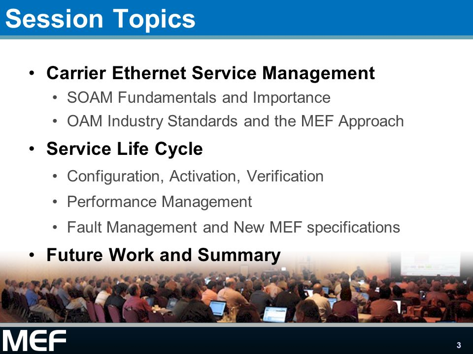 3 Session Topics Carrier Ethernet Service Management SOAM Fundamentals and Importance OAM Industry Standards and the MEF Approach Service Life Cycle Configuration, Activation, Verification Performance Management Fault Management and New MEF specifications Future Work and Summary
