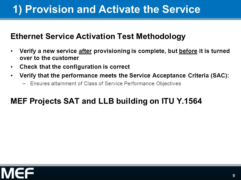 9 1) Provision and Activate the Service Ethernet Service Activation Test Methodology Verify a new service after provisioning is complete, but before it is turned over to the customer Check that the configuration is correct Verify that the performance meets the Service Acceptance Criteria (SAC): –Ensures attainment of Class of Service Performance Objectives MEF Projects SAT and LLB building on ITU Y.1564