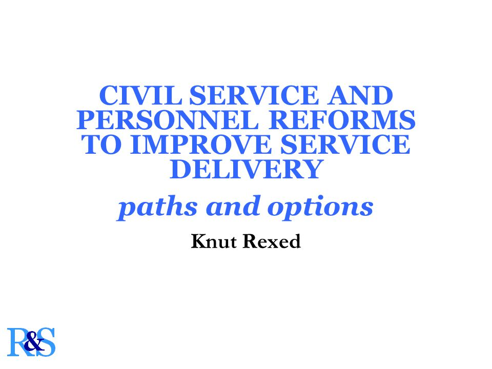 CIVIL SERVICE AND PERSONNEL REFORMS TO IMPROVE SERVICE DELIVERY paths and options Knut Rexed