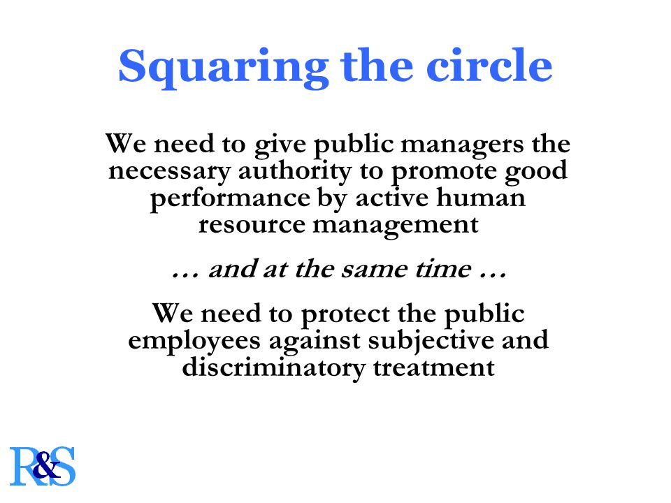 Squaring the circle We need to give public managers the necessary authority to promote good performance by active human resource management … and at the same time … We need to protect the public employees against subjective and discriminatory treatment