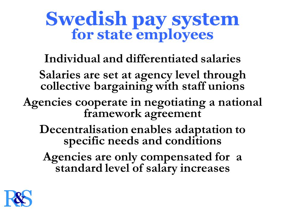 Individual and differentiated salaries Salaries are set at agency level through collective bargaining with staff unions Agencies cooperate in negotiating a national framework agreement Decentralisation enables adaptation to specific needs and conditions Agencies are only compensated for a standard level of salary increases Swedish pay system for state employees