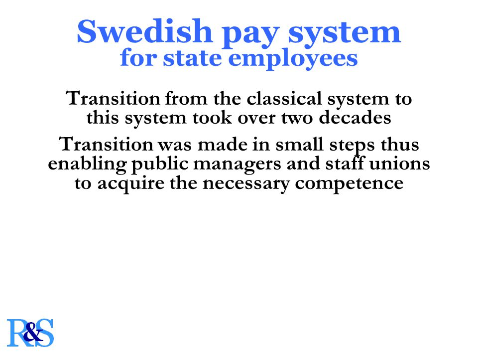 Transition from the classical system to this system took over two decades Transition was made in small steps thus enabling public managers and staff unions to acquire the necessary competence Swedish pay system for state employees