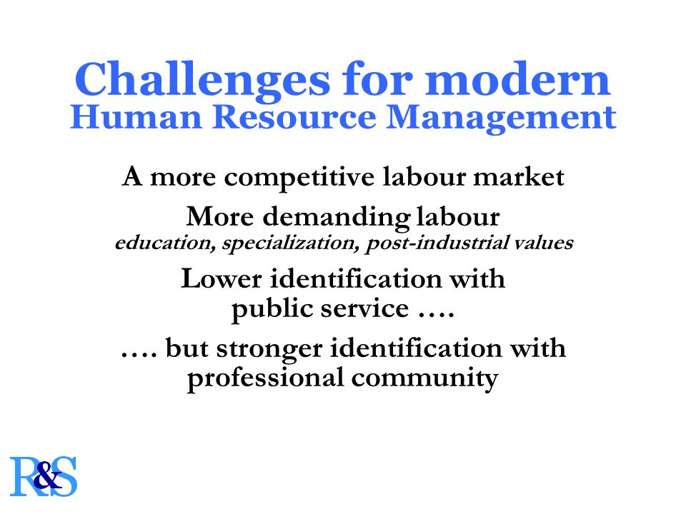 Challenges for modern Human Resource Management A more competitive labour market More demanding labour education, specialization, post-industrial values Lower identification with public service ….
