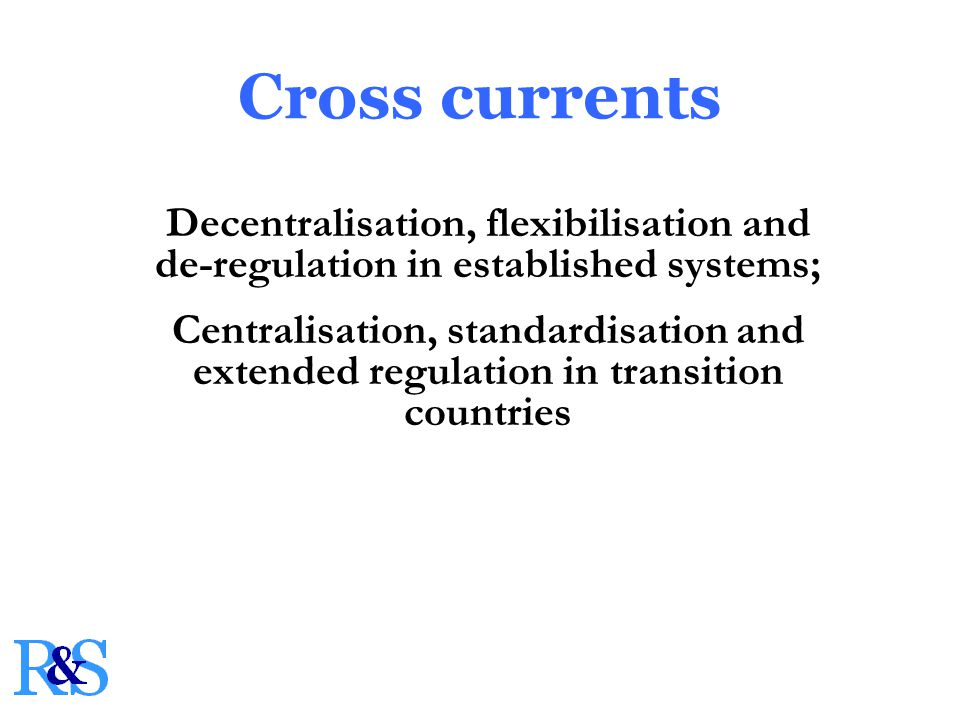 Cross currents Decentralisation, flexibilisation and de-regulation in established systems; Centralisation, standardisation and extended regulation in transition countries