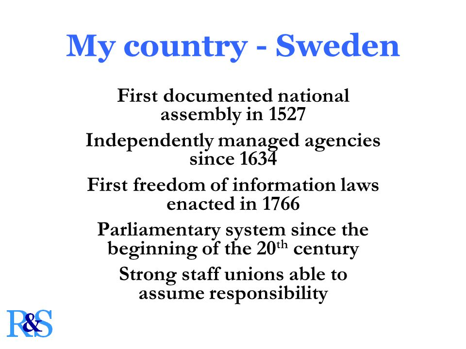 My country - Sweden First documented national assembly in 1527 Independently managed agencies since 1634 First freedom of information laws enacted in 1766 Parliamentary system since the beginning of the 20 th century Strong staff unions able to assume responsibility