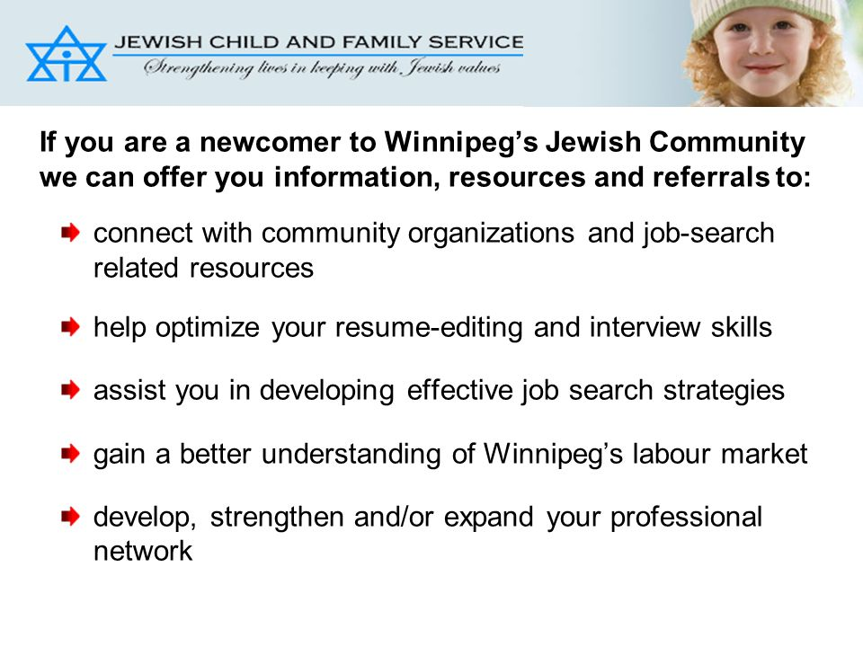 If you are a newcomer to Winnipeg's Jewish Community we can offer you information, resources and referrals to: connect with community organizations and job-search related resources help optimize your resume-editing and interview skills assist you in developing effective job search strategies gain a better understanding of Winnipeg's labour market develop, strengthen and/or expand your professional network
