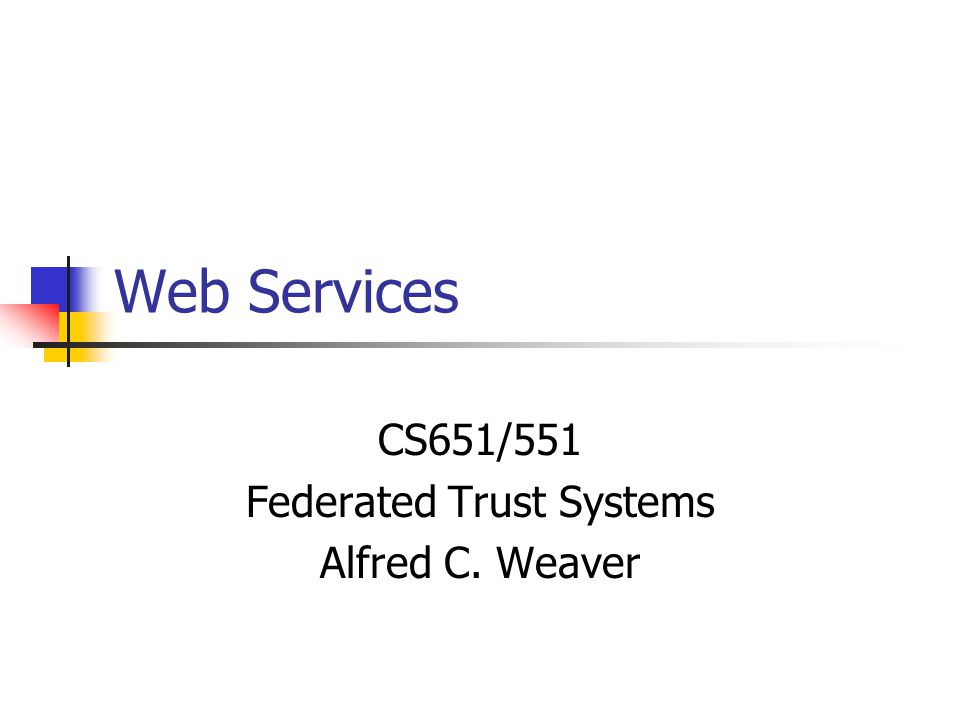 Web Services CS651/551 Federated Trust Systems Alfred C. Weaver