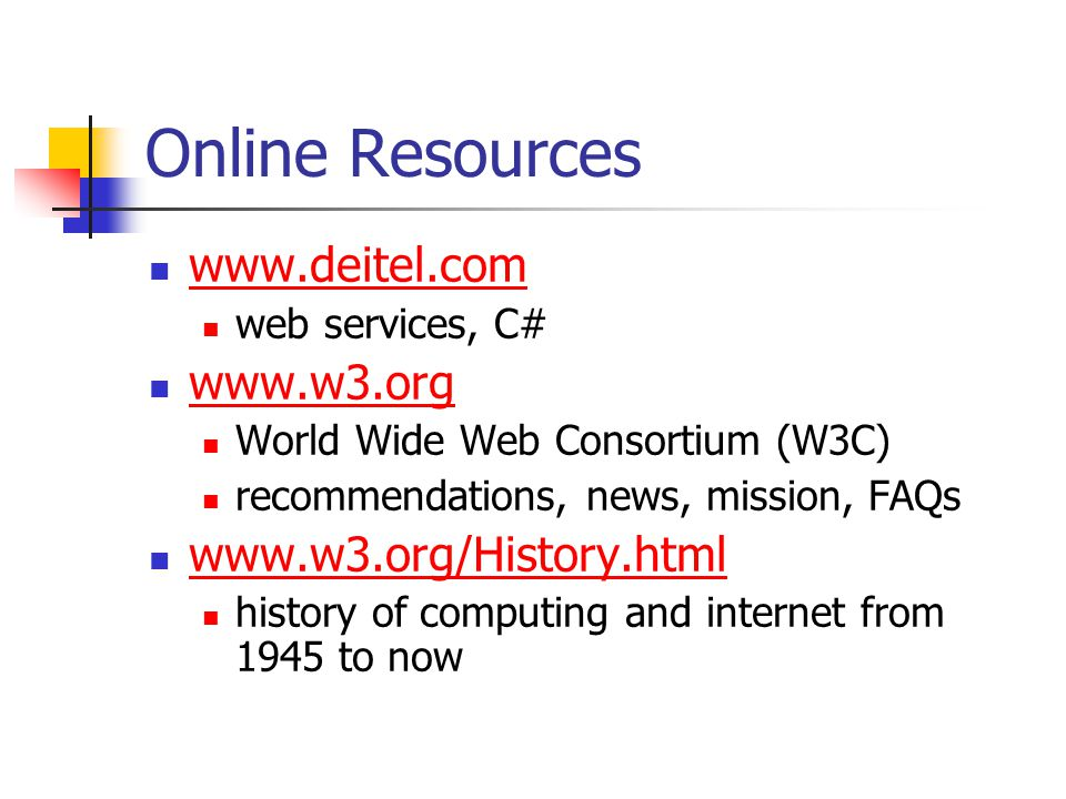 Online Resources www.deitel.com web services, C# www.w3.org World Wide Web Consortium (W3C) recommendations, news, mission, FAQs www.w3.org/History.ht