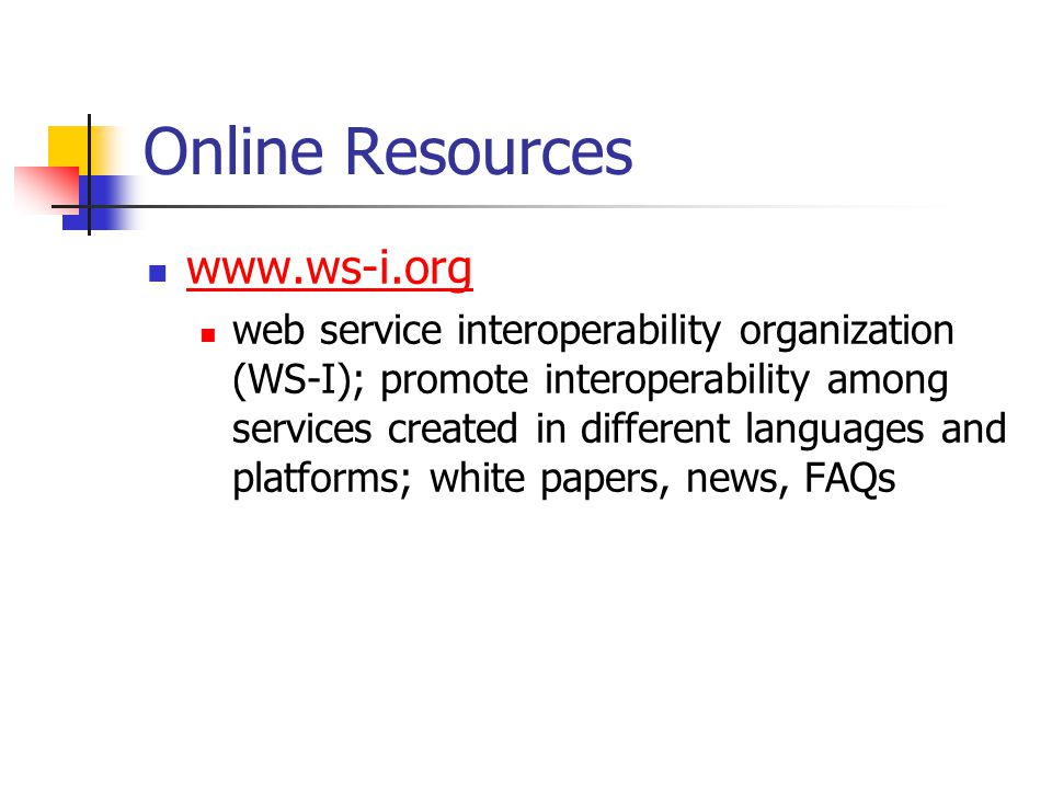 Online Resources www.ws-i.org web service interoperability organization (WS-I); promote interoperability among services created in different languages and platforms; white papers, news, FAQs
