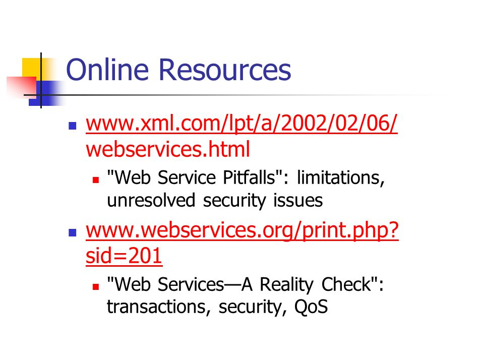 Online Resources www.xml.com/lpt/a/2002/02/06/ webservices.html www.xml.com/lpt/a/2002/02/06/ Web Service Pitfalls : limitations, unresolved security issues www.webservices.org/print.php.