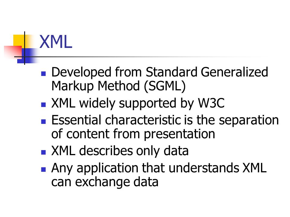 XML Developed from Standard Generalized Markup Method (SGML) XML widely supported by W3C Essential characteristic is the separation of content from pr