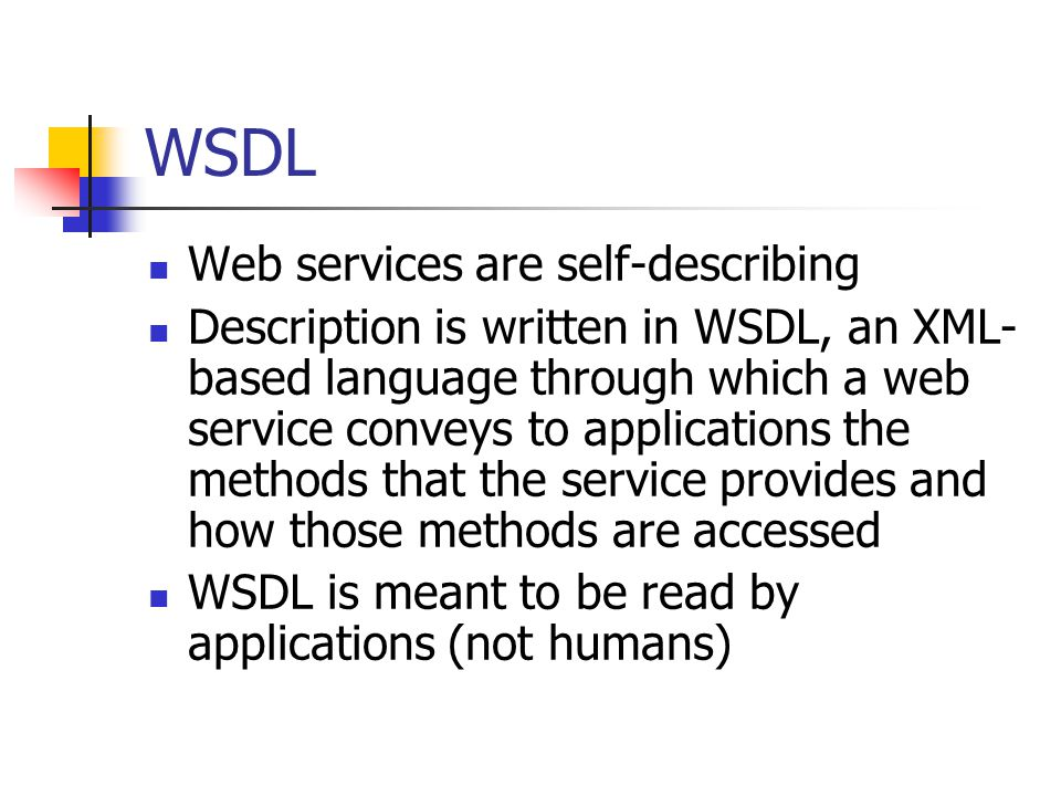 WSDL Web services are self-describing Description is written in WSDL, an XML- based language through which a web service conveys to applications the m