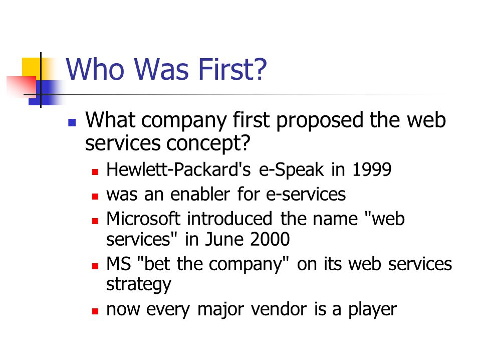 Who Was First? What company first proposed the web services concept? Hewlett-Packard's e-Speak in 1999 was an enabler for e-services Microsoft introdu
