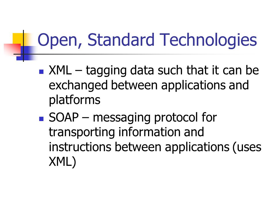 Open, Standard Technologies XML – tagging data such that it can be exchanged between applications and platforms SOAP – messaging protocol for transpor