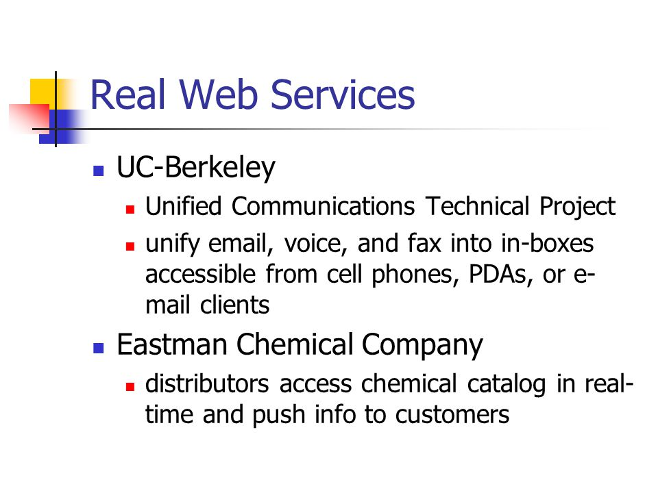 Real Web Services UC-Berkeley Unified Communications Technical Project unify email, voice, and fax into in-boxes accessible from cell phones, PDAs, or e- mail clients Eastman Chemical Company distributors access chemical catalog in real- time and push info to customers