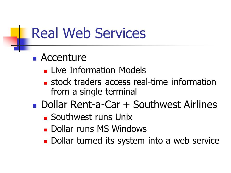 Real Web Services Accenture Live Information Models stock traders access real-time information from a single terminal Dollar Rent-a-Car + Southwest Airlines Southwest runs Unix Dollar runs MS Windows Dollar turned its system into a web service