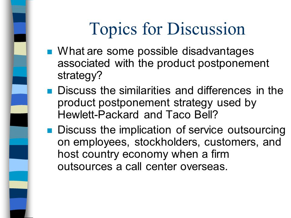 Topics for Discussion n What are some possible disadvantages associated with the product postponement strategy? n Discuss the similarities and differe