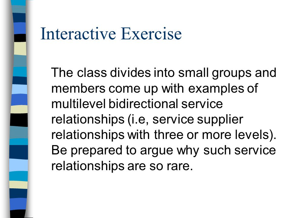 Interactive Exercise The class divides into small groups and members come up with examples of multilevel bidirectional service relationships (i.e, ser