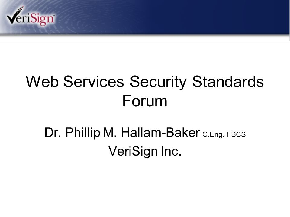 Web Services Security Standards Forum Dr. Phillip M. Hallam-Baker C.Eng. FBCS VeriSign Inc.