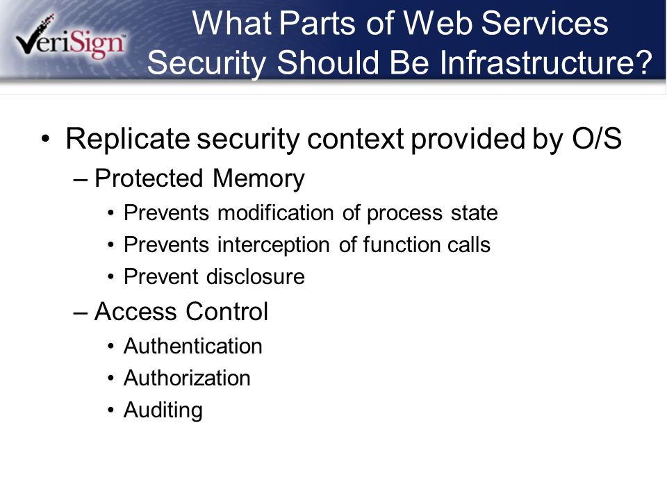 What Parts of Web Services Security Should Be Infrastructure? Replicate security context provided by O/S –Protected Memory Prevents modification of pr