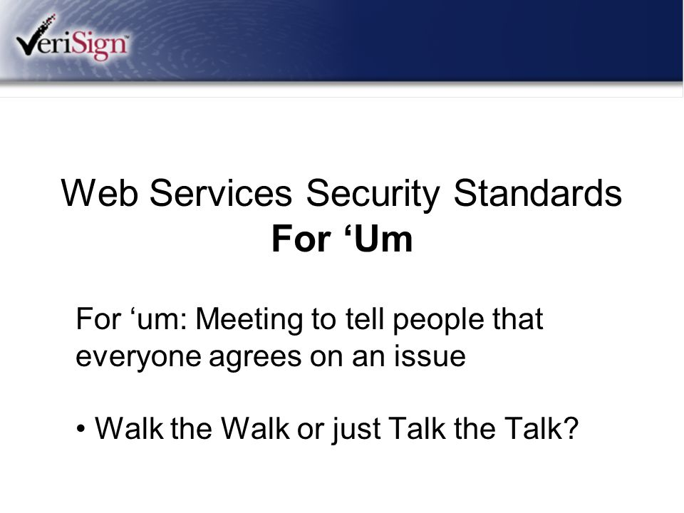 Web Services Security Standards For 'Um For 'um: Meeting to tell people that everyone agrees on an issue Walk the Walk or just Talk the Talk?