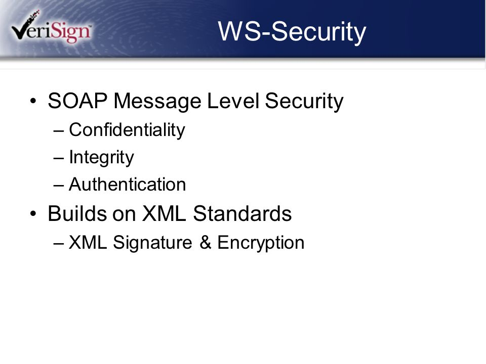 WS-Security SOAP Message Level Security –Confidentiality –Integrity –Authentication Builds on XML Standards –XML Signature & Encryption