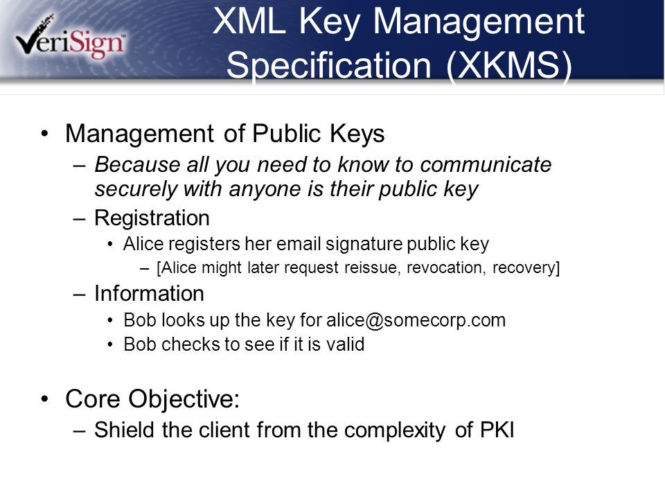 XML Key Management Specification (XKMS) Management of Public Keys –Because all you need to know to communicate securely with anyone is their public ke