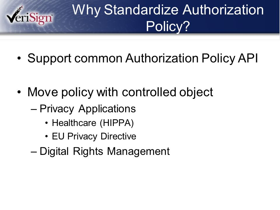 Why Standardize Authorization Policy? Support common Authorization Policy API Move policy with controlled object –Privacy Applications Healthcare (HIP