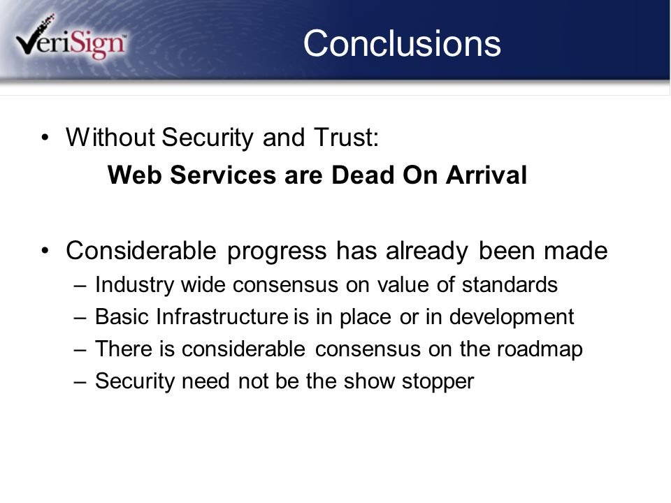 Conclusions Without Security and Trust: Web Services are Dead On Arrival Considerable progress has already been made –Industry wide consensus on value