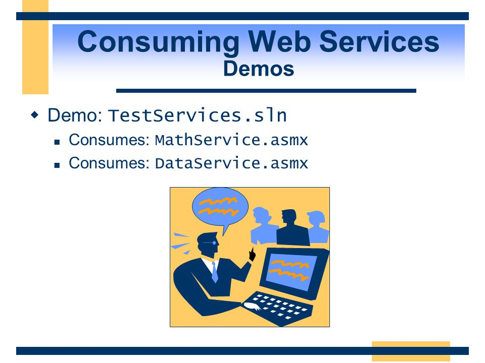 Consuming Web Services Using Visual Studio.NET  Use Add Web Reference to search UDDI or to discover Web Services given a URL  This builds a proxy, a