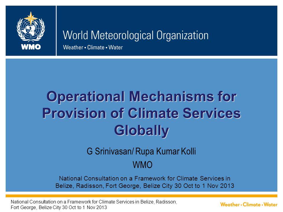 WMO G Srinivasan/ Rupa Kumar Kolli WMO Operational Mechanisms for Provision of Climate Services Globally National Consultation on a Framework for Clim