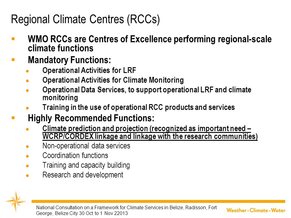 Regional Climate Centres (RCCs)  WMO RCCs are Centres of Excellence performing regional-scale climate functions  Mandatory Functions: ● Operational