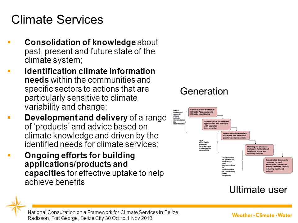 Distinctive Features of climate services  Available ● at time and space scales that the user needs  Dependable ● delivered regularly and on time  Usable ● presented in user specific formats so that the client can fully understand  Credible ● for the user to confidently apply to decision-making  Authentic ● entitled to be accepted by stakeholders in the given decision contexts  Responsive and flexible ● to the evolving user needs  Sustainable ● affordable and consistent over time.