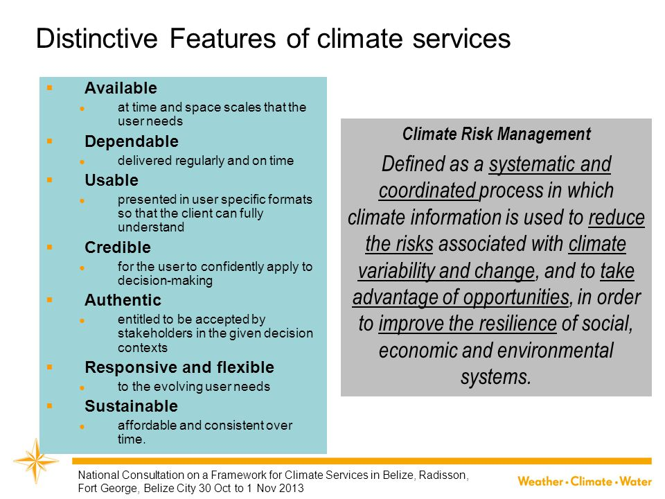 Categories of Infrastructural Capacities Seasonal Climate Outlooks Decadal Climate Prediction Long-term Climate Projections Interaction with users Climate Observations Climate Data Management Climate Application Tools Climate Monitoring Specialised climate products Customized climate products Basic Climate Services Cat 1 Essential Climate Services Cat 2 Advanced Climate Service Cat 4 Full Climate Services Cat 3 National Consultation on a Framework for Climate Services in Belize, Radisson, Fort George, Belize City 30 Oct to 1 Nov 2013